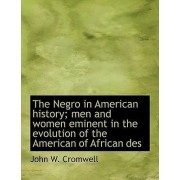 The Negro in American History; Men and Women Eminent in the Evolution of the American of African Des by John W Cromwell