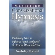 Mastering Conversational Hypnosis: Psychology Tricks to Influence People Easily and Get Exactly What You Want by Noah-Jay Michael