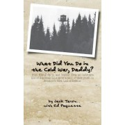 What Did You Do in the Cold War, Daddy? by Jack Tarvin