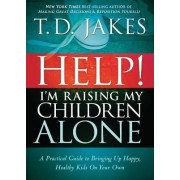 Help! I'm Raising My Children Alone by T D Jakes