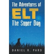 The Adventures of Elt The Super Dog by Daniel R. Pard