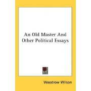An Old Master and Other Political Essays by Woodrow Wilson