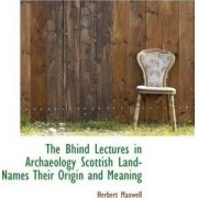 The Bhind Lectures in Archaeology Scottish Land-Names Their Origin and Meaning by Sir Herbert Maxwell