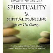Spirituality and Spiritual Counseling in the 21st Century by M Ed Raymond Phanor