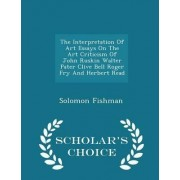 The Interpretation of Art Essays on the Art Criticism of John Ruskin Walter Pater Clive Bell Roger Fry and Herbert Read - Scholar's Choice Edition by Solomon Fishman