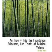 An Inquiry Into the Foundation, Evidences, and Truths of Religion, Volume I by Henry Ware