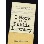 I Work at a Public Library: A Collection of Crazy Stories from the Stacks, Paperback