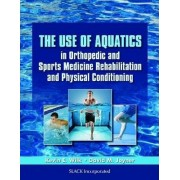 The Use of Aquatics in Orthopedic and Sports Medicine Rehabilitation and Physical Conditioning by Kevin E. Wilk