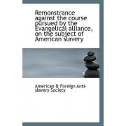 Remonstrance Against the Course Pursued by the Evangelical Alliance, on the Subject of American Slav by American & Foreign Anti-Slavery Society