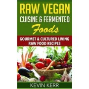 Raw Vegan Cuisine & Fermented Foods by Kevin Kerr