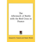 The Aftermath of Battle with the Red Cross in France by Edward D Toland
