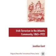 Irish Terrorism in the Atlantic Community, 1865-1922 by Jonathan Gantt