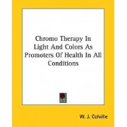 Chromo Therapy in Light and Colors as Promoters of Health in All Conditions by W J Colville