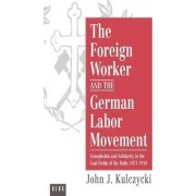 The Foreign Worker and the German Labor Movement by John J. Kulczycki