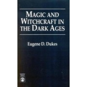 Magic and Witchcraft in the Dark Ages by Eugene D. Dukes
