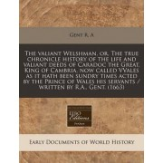 The Valiant Welshman, Or, the True Chronicle History of the Life and Valiant Deeds of Caradoc the Great, King of Cambria, Now Called Vvales as It Hath Been Sundry Times Acted by the Prince of Wales His Servants / Written by R.A., Gent. (1663) by Gent R a