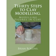 Thirty Steps to Clay Modelling. by Brian Rollins