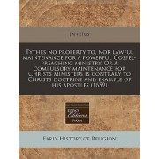 Tythes No Property To, Nor Lawful Maintenance for a Powerful Gospel-Preaching Ministry. or a Compulsory Maintenance for Christs Ministers Is Contrary to Christs Doctrine and Example of His Apostles (1659) by Jan Hus