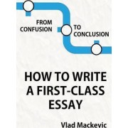 From Confusion to Conclusion. How to Write a First-Class Essay by Vlad Mackevic