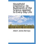 Household Chemistry; Or, Rudiments of the Science Applied to Every-Day Life by Albert James Bernays