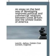 An Essay on the Best Way of Developing Improved Political and Commercial Relations Between Great Bri by Leavitt Joshua