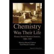 Chemistry Was Their Life: Pioneering British Women Chemists, 1880-1949 by Geoffrey Rayner-Canham