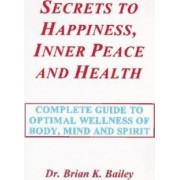 Secrets to Happiness, Inner Peace and Health by Dr Brian K Bailey