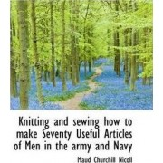 Knitting and Sewing How to Make Seventy Useful Articles of Men in the Army and Navy by Maud Churchill Nicoll