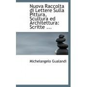Nuova Raccolta Di Lettere Sulla Pittura, Scultura Ed Architettura by Michelangelo Gualandi