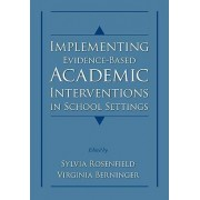 Implementing Evidence-Based Academic Interventions in School Settings by Sylvia A. Rosenfield