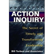 Action Inquiry - The Secret of Timely and Transforming Leadership by William R. Torbert