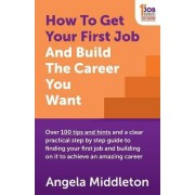 How to Get Your First Job and Build the Career You Want by Angela Middleton