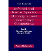 Infrared and Raman Spectra of Inorganic and Coordination Compounds: Theory and Application in Inorganic Chemistry Pt.A by Kazuo Nakamoto