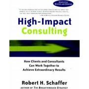 High-Impact Consulting by Robert H. Schaffer