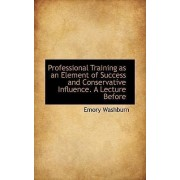Professional Training as an Element of Success and Conservative Influence. a Lecture Before by Washburn