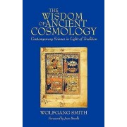 The Wisdom of Ancient Cosmology by Dr Wolfgang Smith