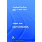 Creative Readings: Essays on Seminal Analytic Works by Thomas H. Ogden
