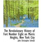 The Revolutionary History of Fort Number Eight on Morris Heights, New York City by John Christopher Schwab