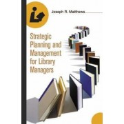 Strategic Planning and Management for Library Managers by Joseph R. Matthews