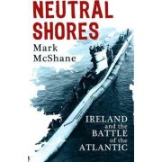 Neutral Shores: Ireland and the Battle of the Atlantic by Mark McShane