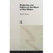 Modernity and Politics in the Work of Max Weber by Charles Turner