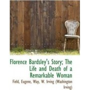 Florence Bardsley's Story; The Life and Death of a Remarkable Woman by Field Eugene