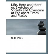 Life, Here and There, Or, Sketches of Society and Adventure at Far-Apart Times and Places by N P Willis