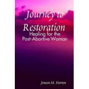 Journey to Restoration Healing for the Post-Abortive Woman by Joneen M. Horton