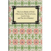 The Love Books of Ovid (the Loves, the Art of Love, Love's Cure, and the Art of Beauty) by Ovid