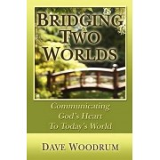 Bridging Two Worlds - Communicating God's Heart to Today's World by Dave C Woodrum