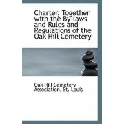 Charter, Together with the By-Laws and Rules and Regulations of the Oak Hill Cemetery by St Louis Oa Hill Cemetery Association