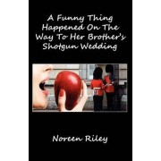 A Funny Thing Happened on the Way to Her Brother's Shotgun Wedding by Noreen Riley