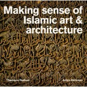 Making Sense of Islamic Art and Architecture by Adam Barkman
