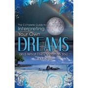 Complete Guide to Interpreting Your Own Dreams and What They Mean to You by Kim Morgan